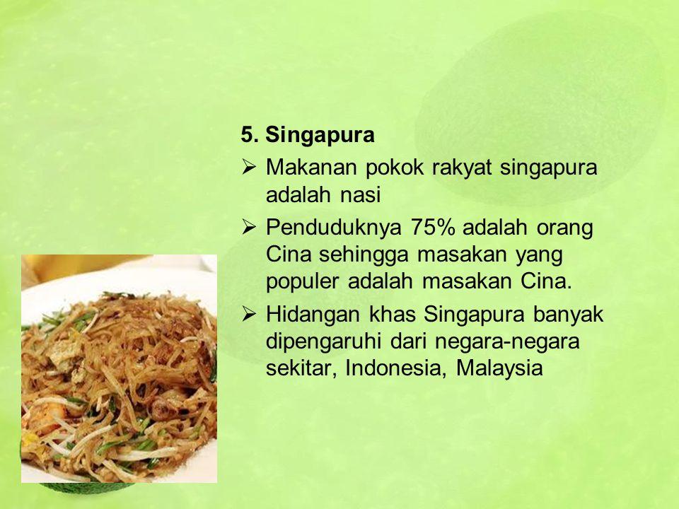 5. Singapura Makanan pokok rakyat singapura adalah nasi. Penduduknya 75% adalah orang Cina sehingga masakan yang populer adalah masakan Cina.