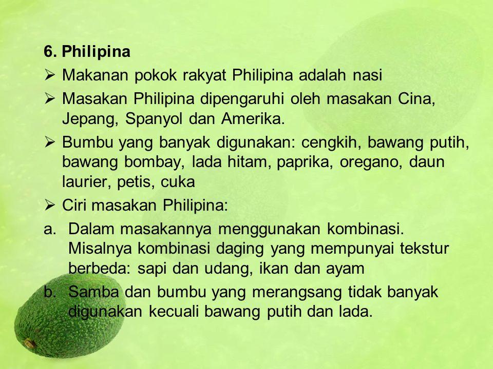 6. Philipina Makanan pokok rakyat Philipina adalah nasi. Masakan Philipina dipengaruhi oleh masakan Cina, Jepang, Spanyol dan Amerika.