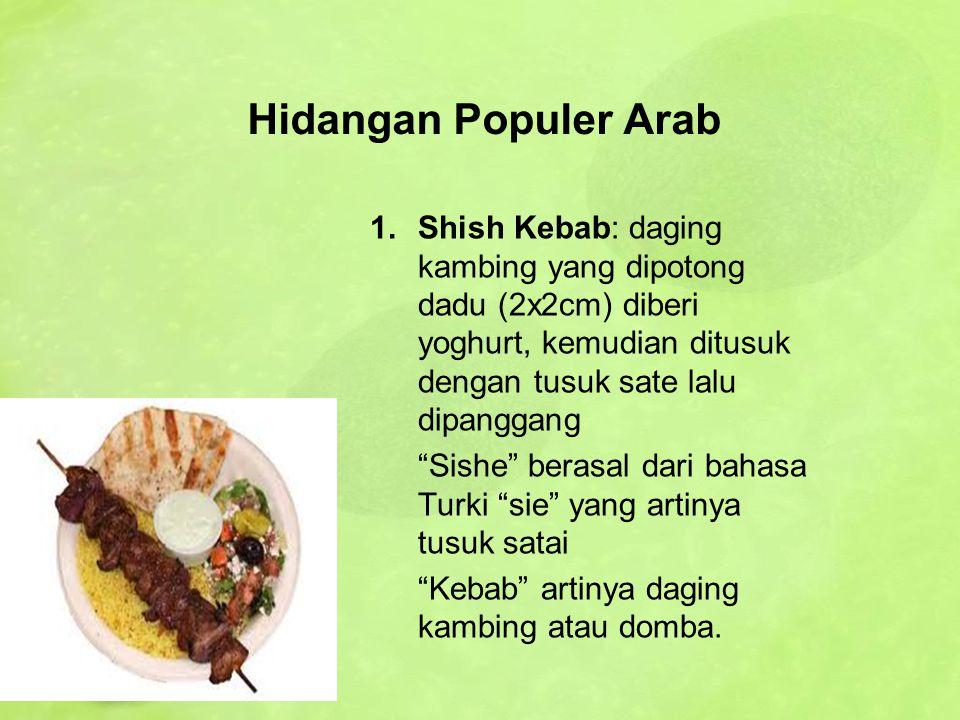 Hidangan Populer Arab Shish Kebab: daging kambing yang dipotong dadu (2x2cm) diberi yoghurt, kemudian ditusuk dengan tusuk sate lalu dipanggang.