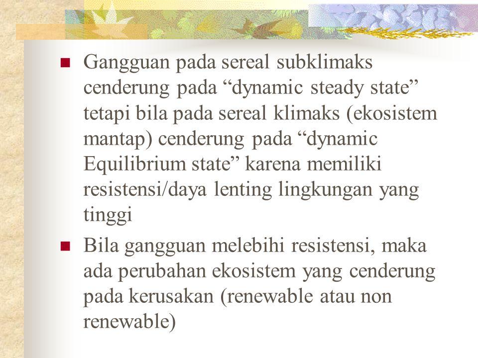 Gangguan pada sereal subklimaks cenderung pada dynamic steady state tetapi bila pada sereal klimaks (ekosistem mantap) cenderung pada dynamic Equilibrium state karena memiliki resistensi/daya lenting lingkungan yang tinggi