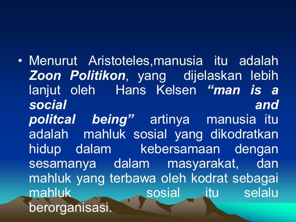 Menurut Aristoteles,manusia itu adalah Zoon Politikon, yang dijelaskan lebih lanjut oleh Hans Kelsen man is a social and politcal being artinya manusia itu adalah mahluk sosial yang dikodratkan hidup dalam kebersamaan dengan sesamanya dalam masyarakat, dan mahluk yang terbawa oleh kodrat sebagai mahluk sosial itu selalu berorganisasi.