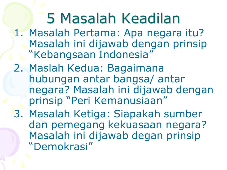 5 Masalah Keadilan Masalah Pertama: Apa negara itu Masalah ini dijawab dengan prinsip Kebangsaan Indonesia