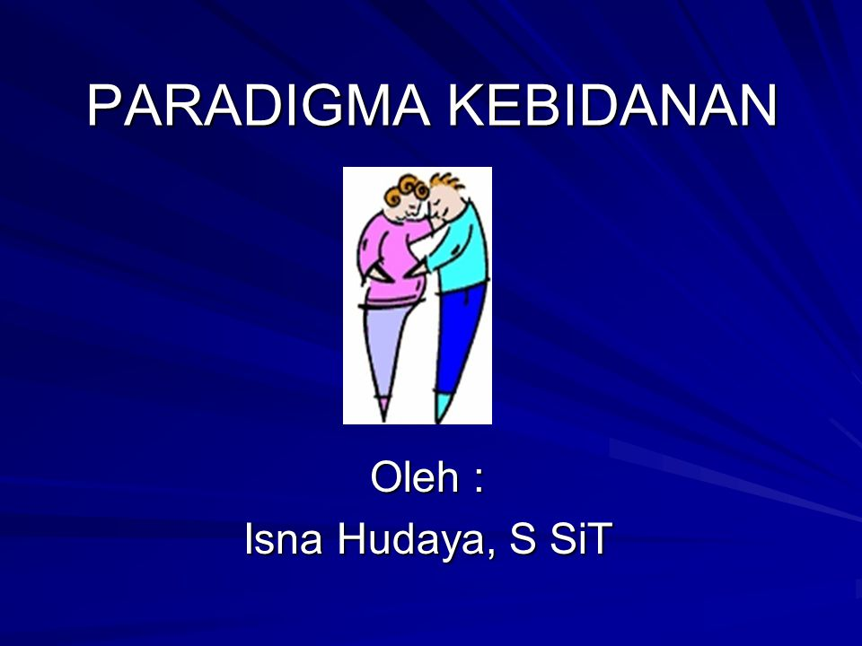 PARADIGMA KEBIDANAN Oleh : Isna Hudaya, S SiT