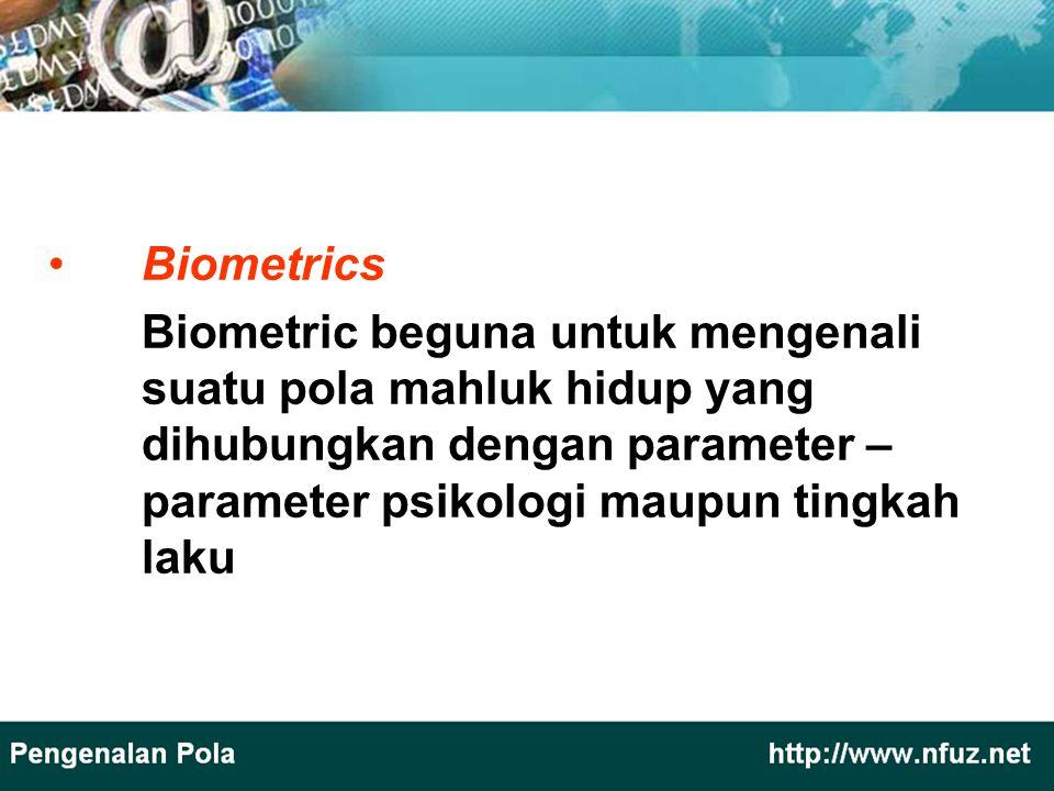 Biometrics Biometric beguna untuk mengenali suatu pola mahluk hidup yang dihubungkan dengan parameter – parameter psikologi maupun tingkah laku.