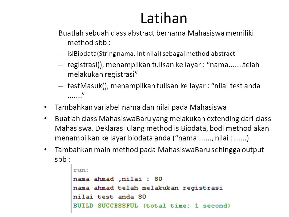Latihan Buatlah sebuah class abstract bernama Mahasiswa memiliki method sbb : isiBiodata(String nama, int nilai) sebagai method abstract.