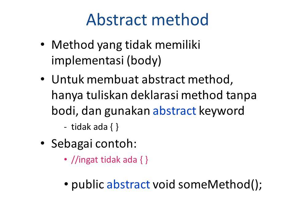 Abstract method Method yang tidak memiliki implementasi (body)