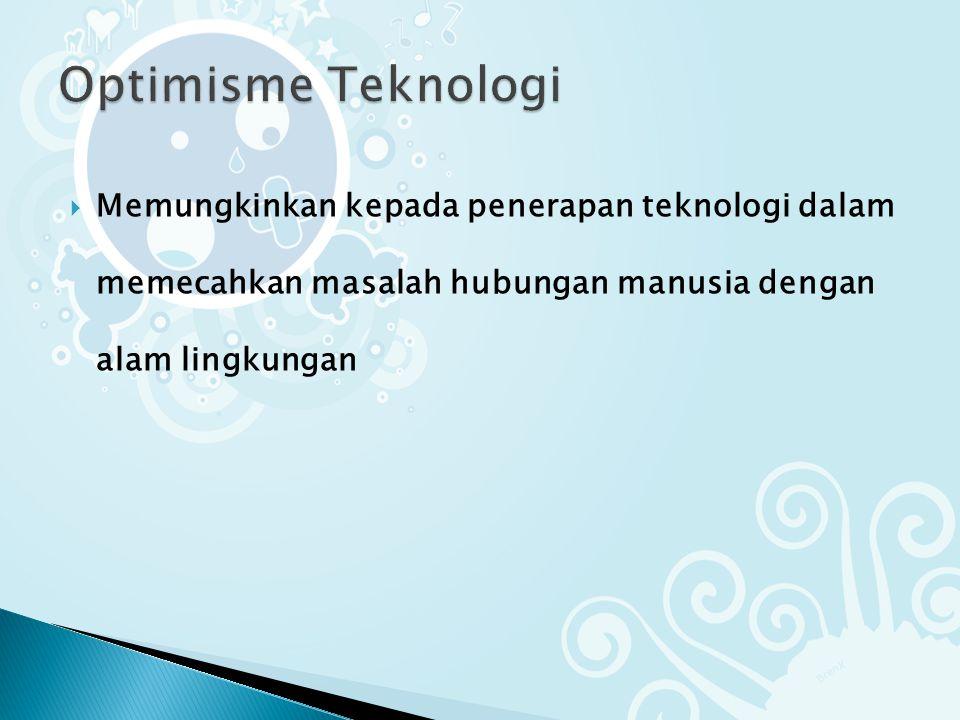 Optimisme Teknologi Memungkinkan kepada penerapan teknologi dalam memecahkan masalah hubungan manusia dengan alam lingkungan.