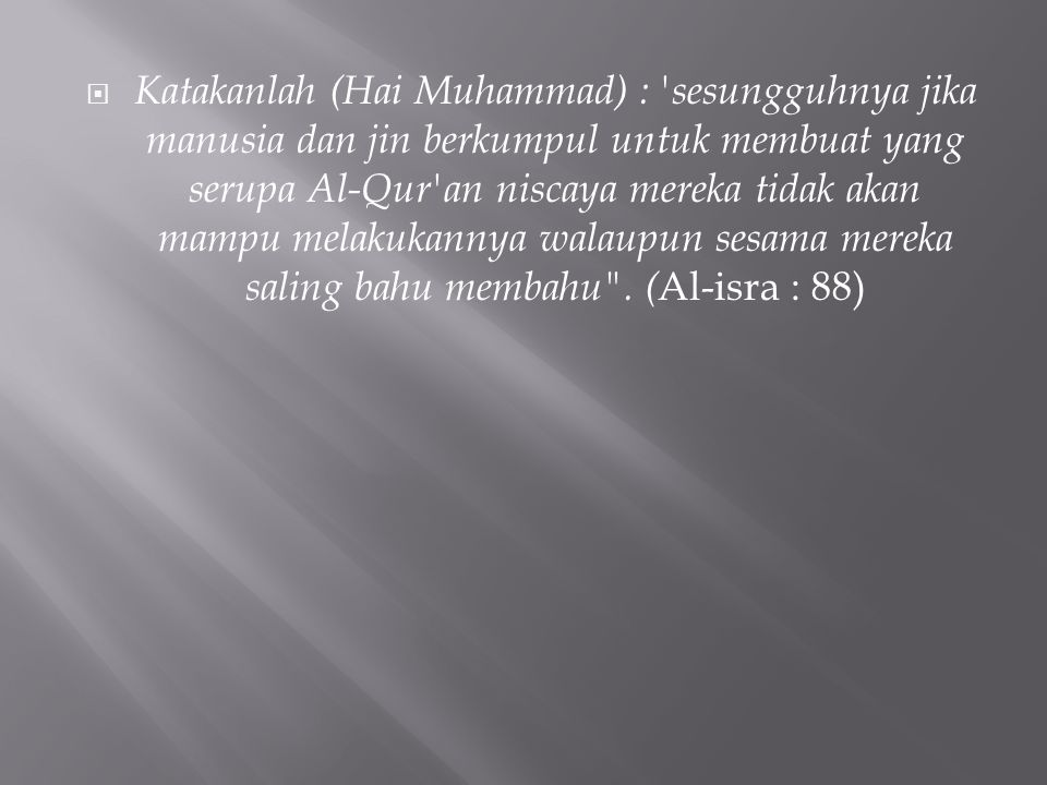 Katakanlah (Hai Muhammad) : sesungguhnya jika manusia dan jin berkumpul untuk membuat yang serupa Al-Qur an niscaya mereka tidak akan mampu melakukannya walaupun sesama mereka saling bahu membahu .