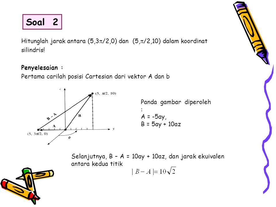 Soal 2 Hitunglah jarak antara (5,3/2,0) dan (5,/2,10) dalam koordinat. silindris! Penyelesaian :