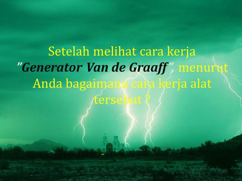 Setelah melihat cara kerja Generator Van de Graaff , menurut Anda bagaimana cara kerja alat tersebut