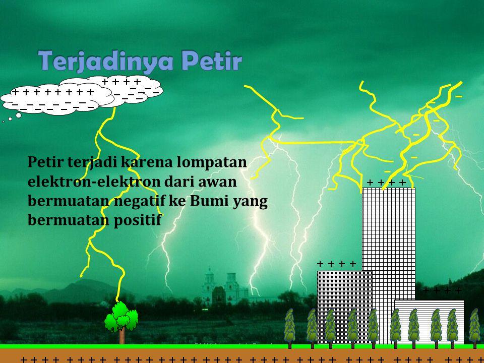 Terjadinya Petir Petir terjadi karena lompatan elektron-elektron dari awan bermuatan negatif ke Bumi yang bermuatan positif.