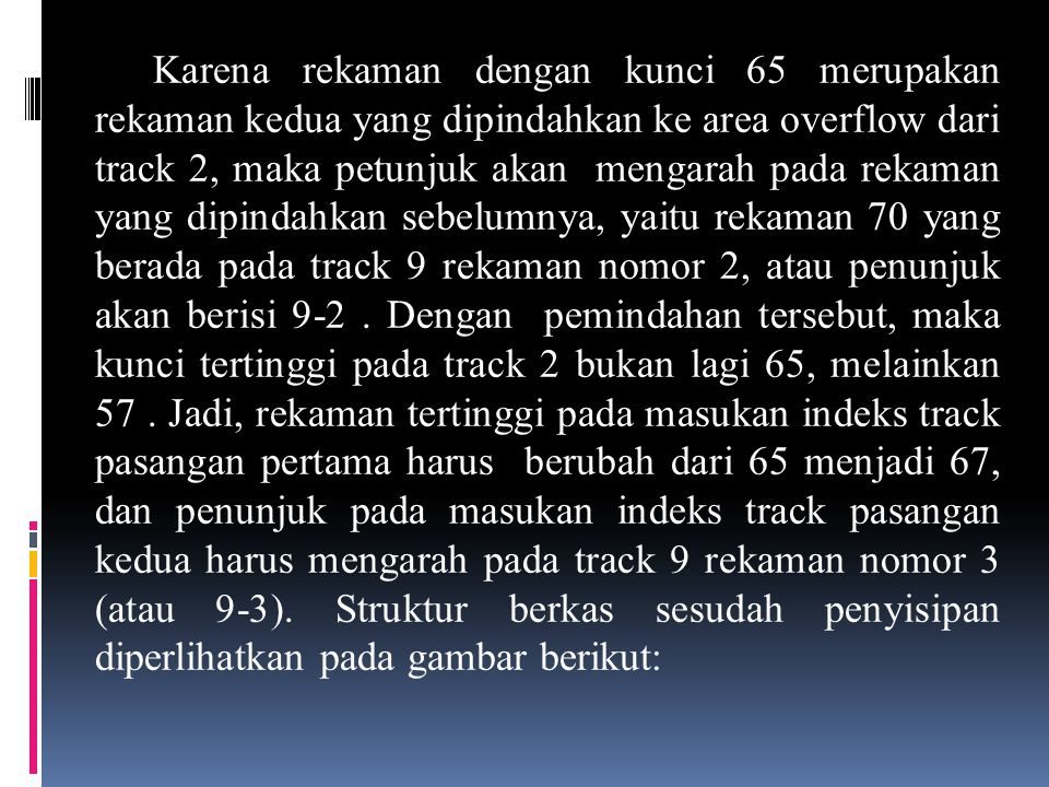 Karena rekaman dengan kunci 65 merupakan rekaman kedua yang dipindahkan ke area overflow dari track 2, maka petunjuk akan mengarah pada rekaman yang dipindahkan sebelumnya, yaitu rekaman 70 yang berada pada track 9 rekaman nomor 2, atau penunjuk akan berisi 9-2 .