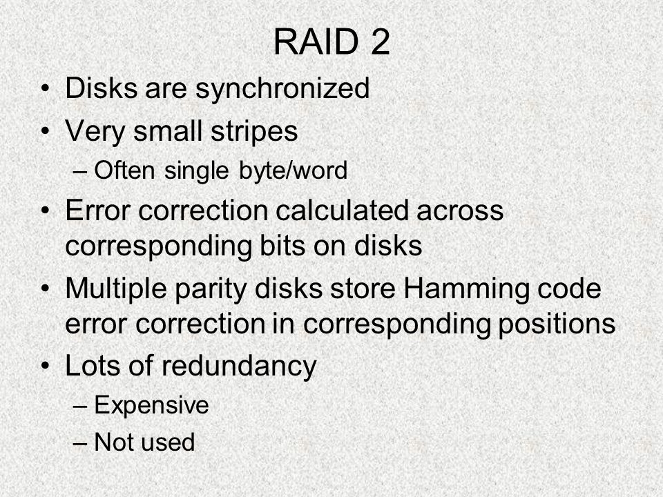 RAID 2 Disks are synchronized Very small stripes