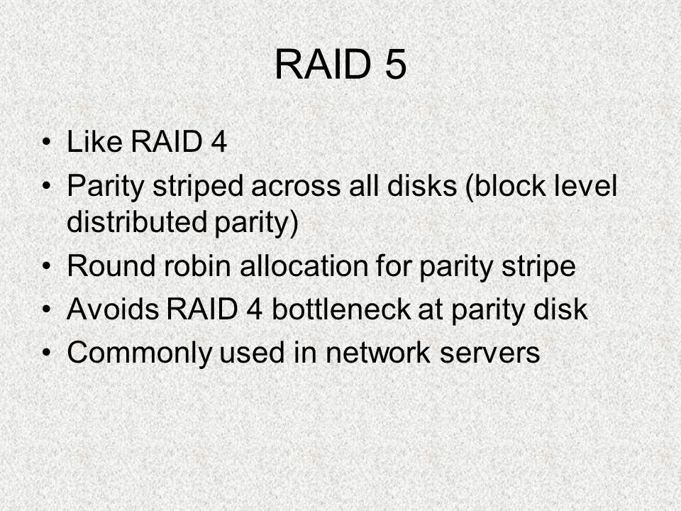 RAID 5 Like RAID 4. Parity striped across all disks (block level distributed parity) Round robin allocation for parity stripe.
