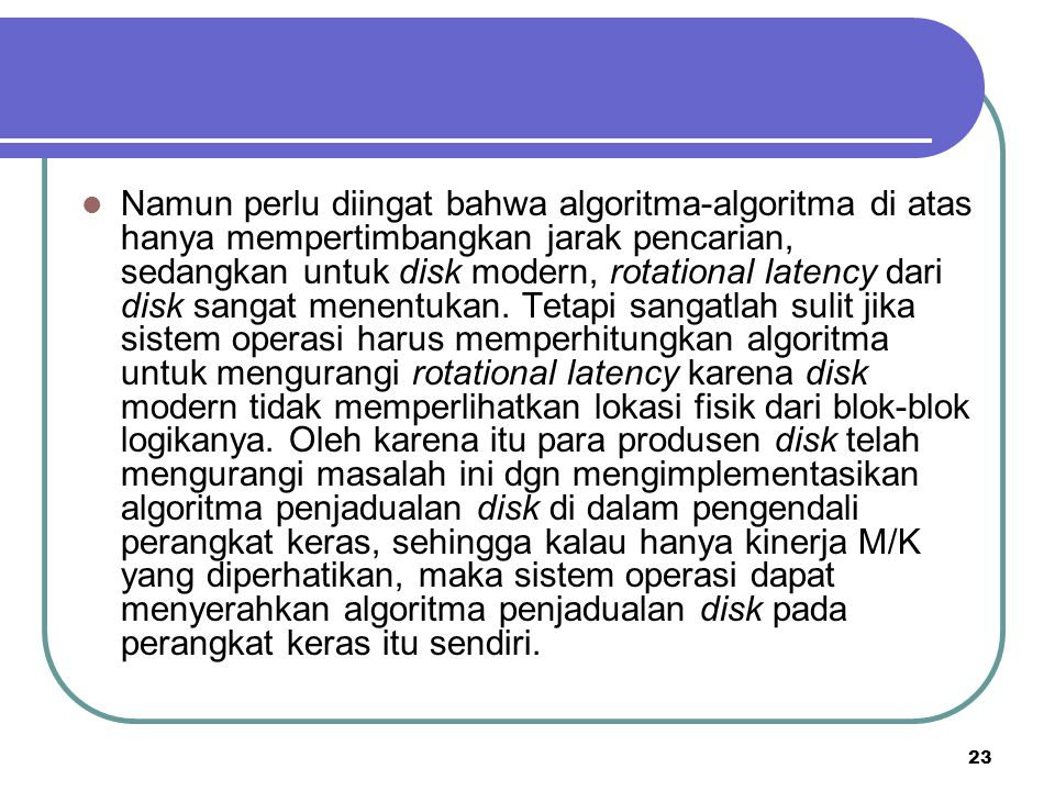 Namun perlu diingat bahwa algoritma-algoritma di atas hanya mempertimbangkan jarak pencarian, sedangkan untuk disk modern, rotational latency dari disk sangat menentukan.