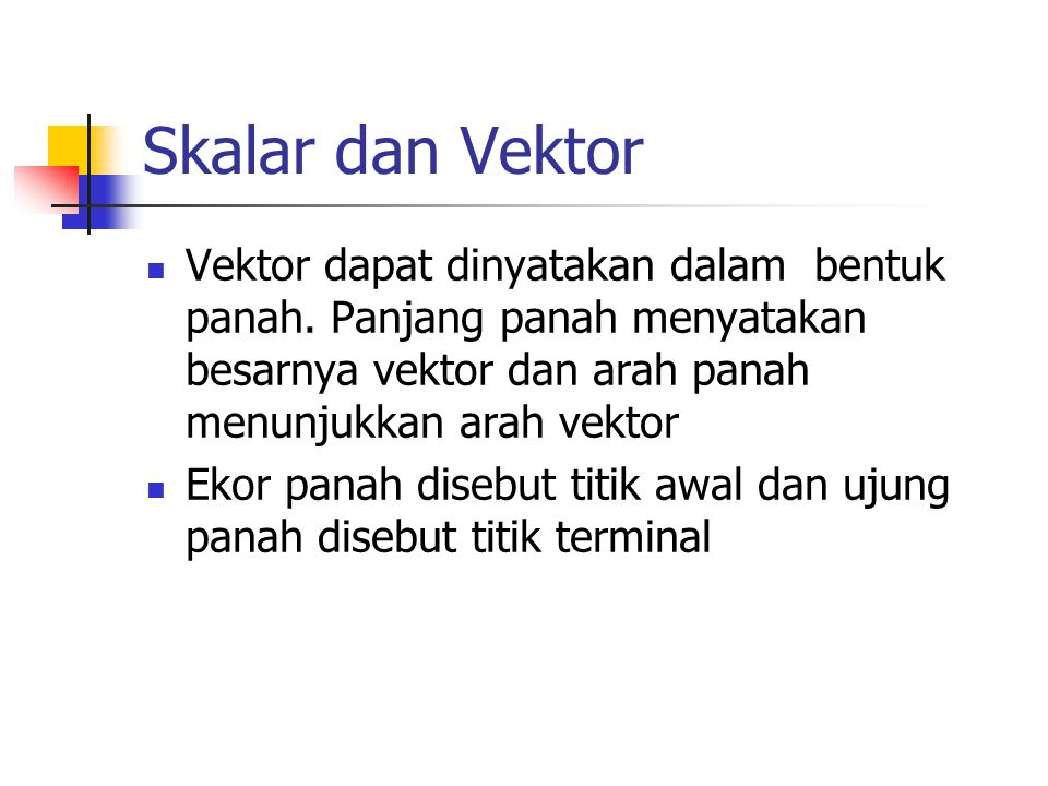 Skalar dan Vektor Vektor dapat dinyatakan dalam bentuk panah. Panjang panah menyatakan besarnya vektor dan arah panah menunjukkan arah vektor.