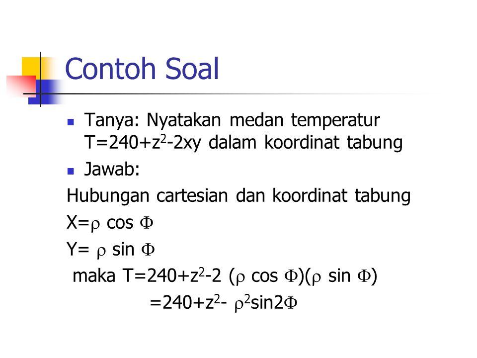 Contoh Soal Tanya: Nyatakan medan temperatur T=240+z2-2xy dalam koordinat tabung. Jawab: Hubungan cartesian dan koordinat tabung.