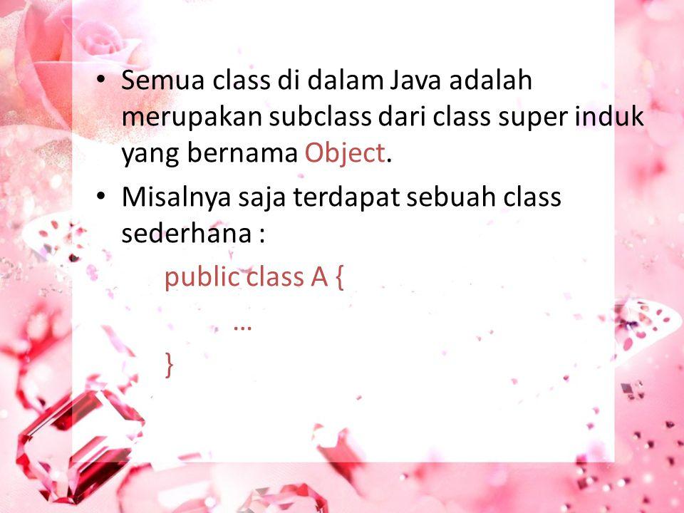 Semua class di dalam Java adalah merupakan subclass dari class super induk yang bernama Object.