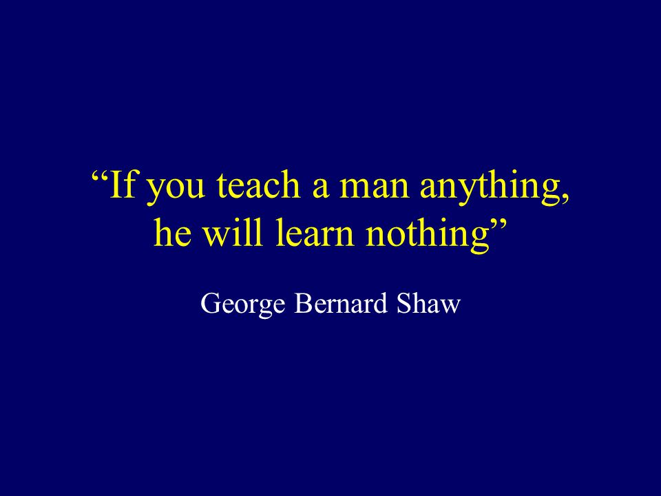 If you teach a man anything, he will learn nothing