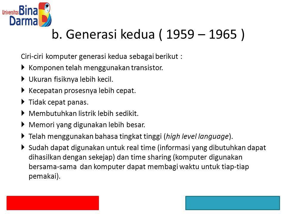 b. Generasi kedua ( 1959 – 1965 ) Ciri-ciri komputer generasi kedua sebagai berikut : Komponen telah menggunakan transistor.