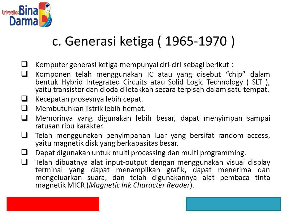 c. Generasi ketiga ( 1965-1970 ) Komputer generasi ketiga mempunyai ciri-ciri sebagi berikut :