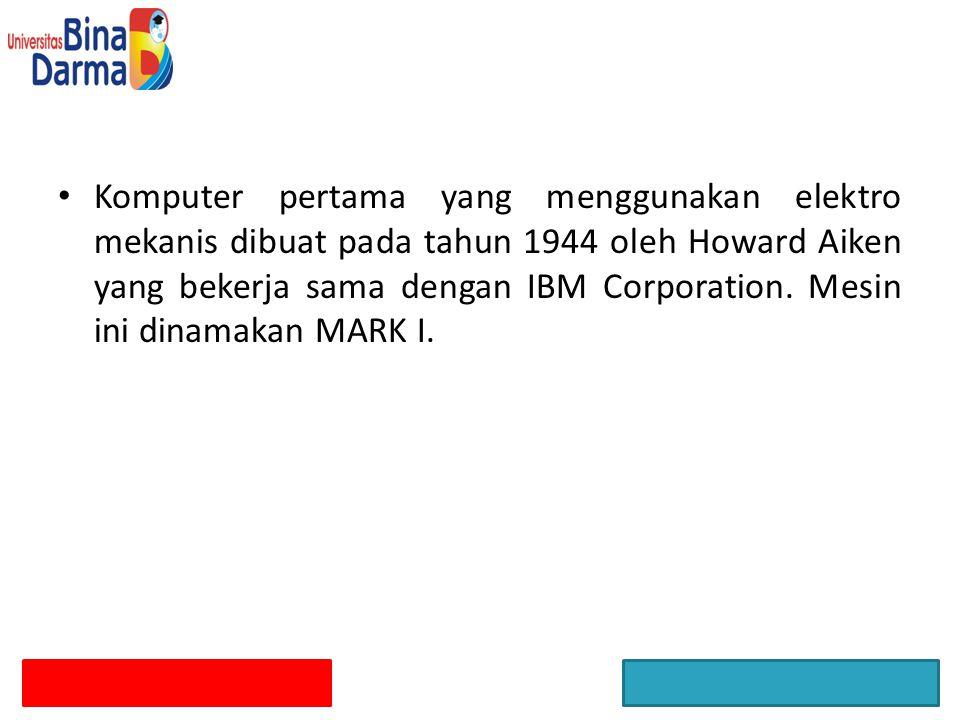 Komputer pertama yang menggunakan elektro mekanis dibuat pada tahun 1944 oleh Howard Aiken yang bekerja sama dengan IBM Corporation.