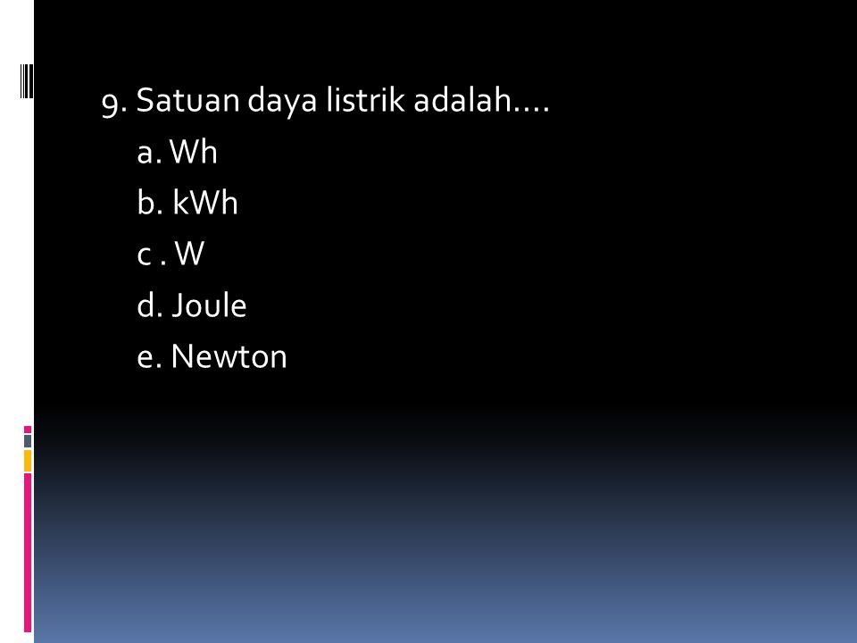 9. Satuan daya listrik adalah.... a. Wh b. kWh c . W d. J0ule e. Newton
