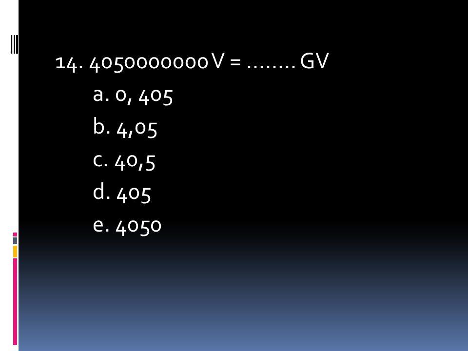 14. 4050000000 V = ........ GV a. 0, 405 b. 4,05 c. 40,5 d. 405 e. 4050