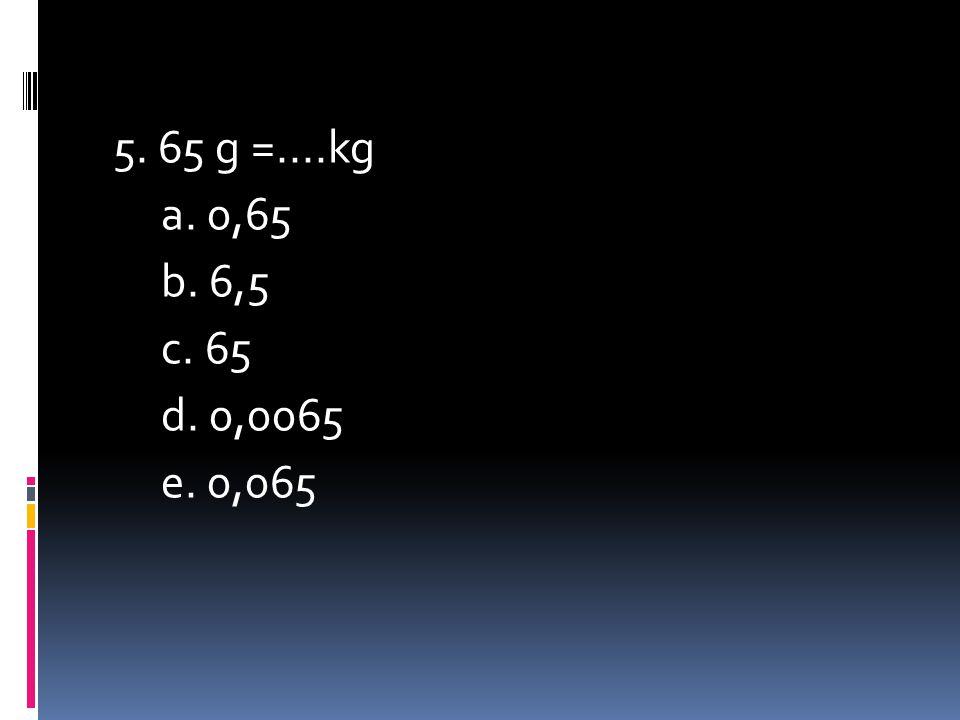5. 65 g =....kg a. 0,65 b. 6,5 c. 65 d. 0,0065 e. 0,065