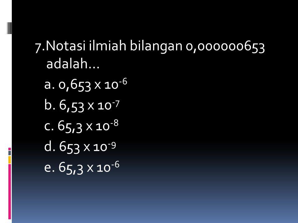 7. Notasi ilmiah bilangan 0,000000653 adalah. a. 0,653 x 10-6 b