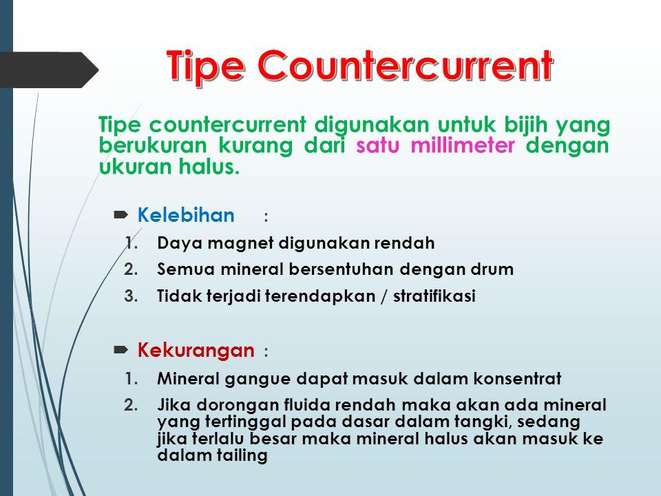 Tipe Countercurrent Tipe countercurrent digunakan untuk bijih yang berukuran kurang dari satu millimeter dengan ukuran halus.