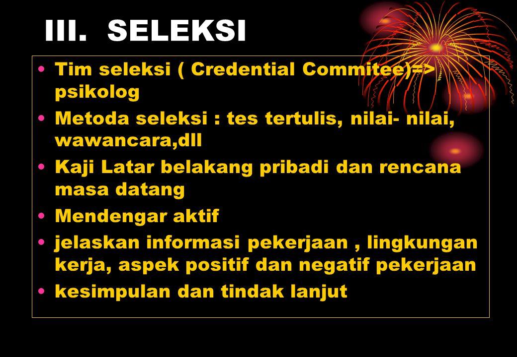 III. SELEKSI Tim seleksi ( Credential Commitee)=> psikolog