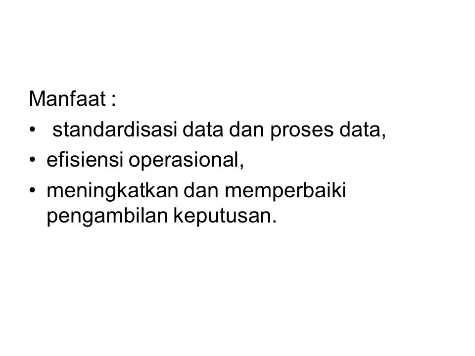 Manfaat : standardisasi data dan proses data, efisiensi operasional, meningkatkan dan memperbaiki pengambilan keputusan.