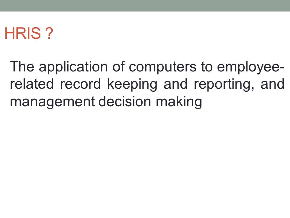 HRIS The application of computers to employee-related record keeping and reporting, and management decision making.