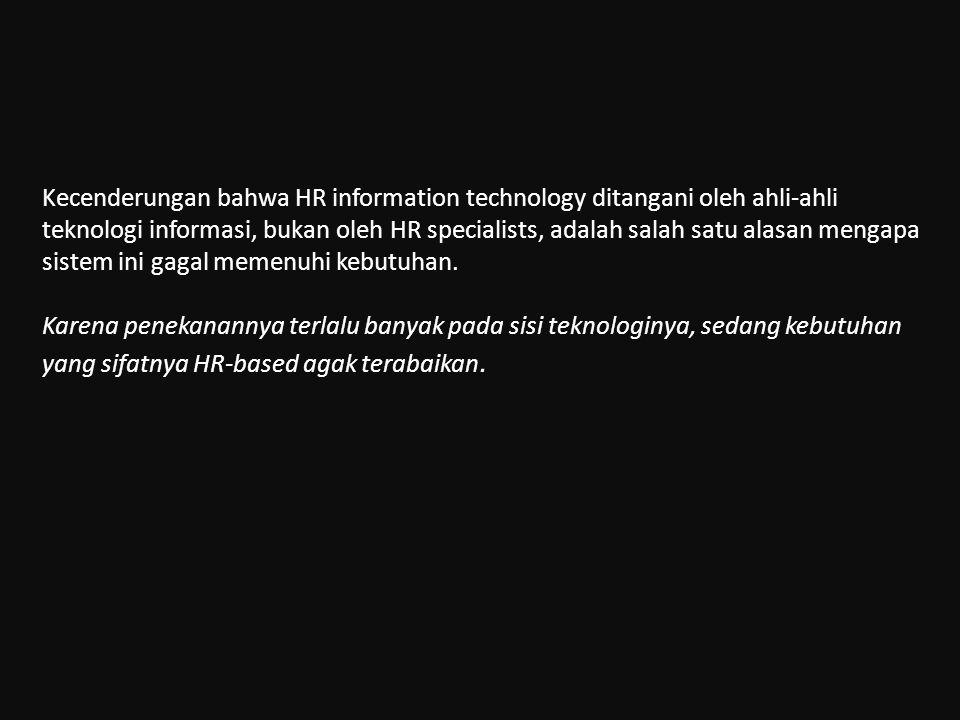 Kecenderungan bahwa HR information technology ditangani oleh ahli-ahli teknologi informasi, bukan oleh HR specialists, adalah salah satu alasan mengapa sistem ini gagal memenuhi kebutuhan.