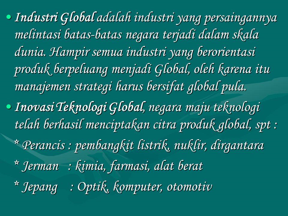 Industri Global adalah industri yang persaingannya melintasi batas-batas negara terjadi dalam skala dunia. Hampir semua industri yang berorientasi produk berpeluang menjadi Global, oleh karena itu manajemen strategi harus bersifat global pula.
