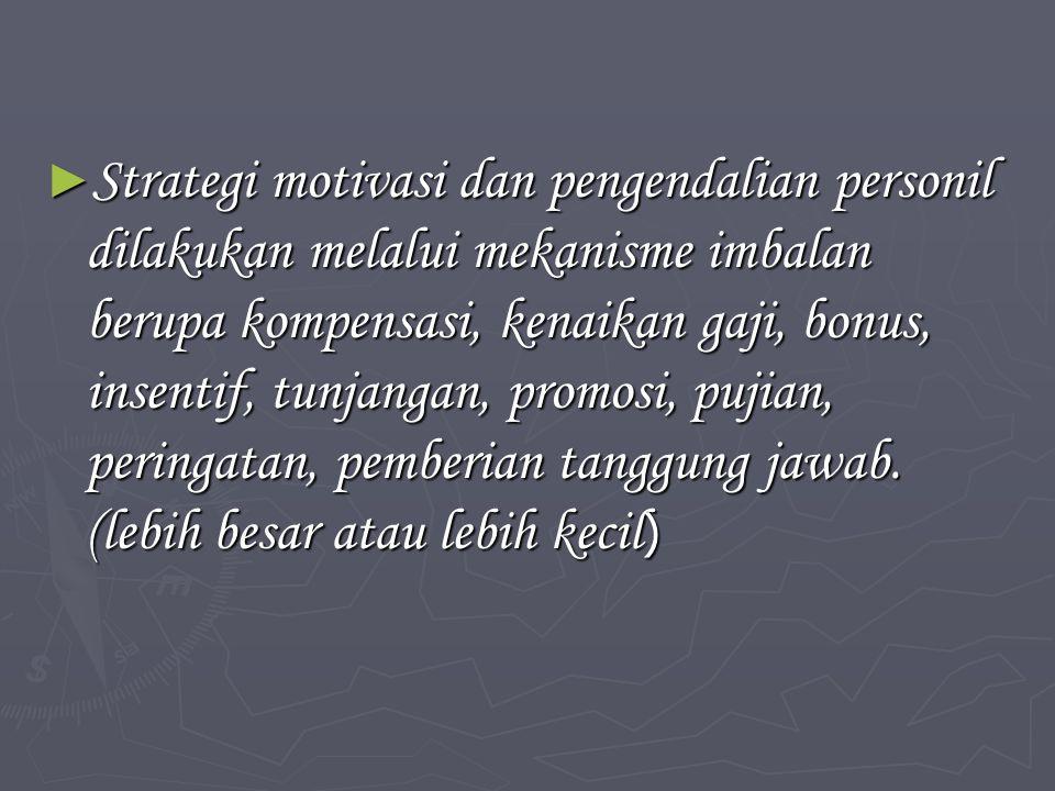 Strategi motivasi dan pengendalian personil dilakukan melalui mekanisme imbalan berupa kompensasi, kenaikan gaji, bonus, insentif, tunjangan, promosi, pujian, peringatan, pemberian tanggung jawab.