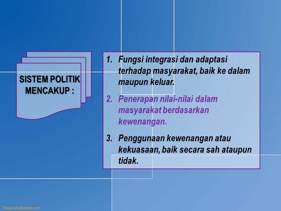 SISTEM POLITIK MENCAKUP : Fungsi integrasi dan adaptasi terhadap masyarakat, baik ke dalam maupun keluar.