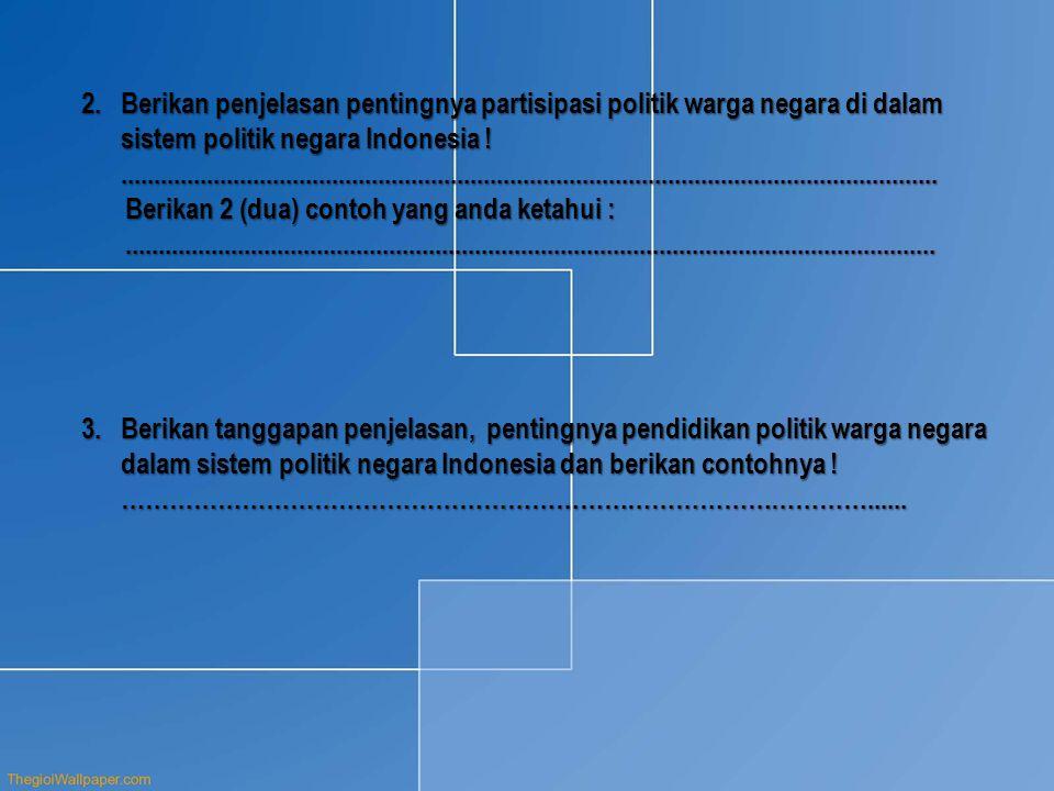 Berikan penjelasan pentingnya partisipasi politik warga negara di dalam sistem politik negara Indonesia ! ............................................................................................................................