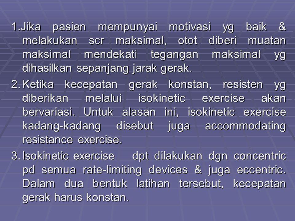 1.Jika pasien mempunyai motivasi yg baik & melakukan scr maksimal, otot diberi muatan maksimal mendekati tegangan maksimal yg dihasilkan sepanjang jarak gerak.