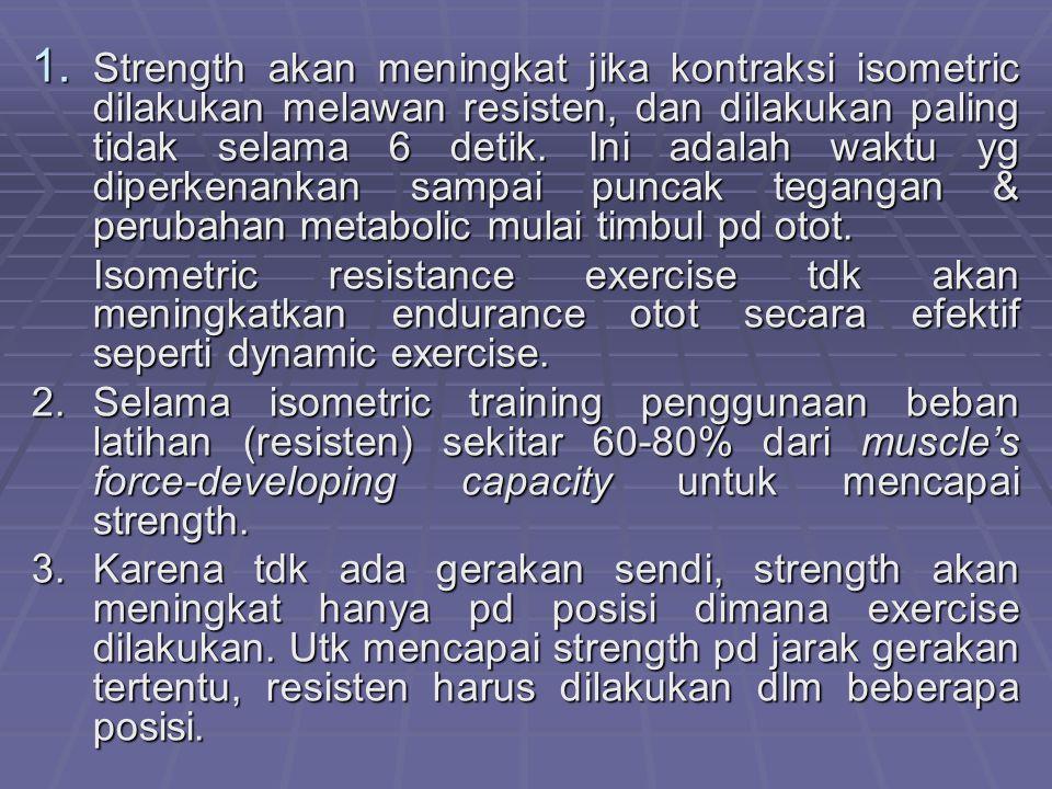 Strength akan meningkat jika kontraksi isometric dilakukan melawan resisten, dan dilakukan paling tidak selama 6 detik. Ini adalah waktu yg diperkenankan sampai puncak tegangan & perubahan metabolic mulai timbul pd otot.