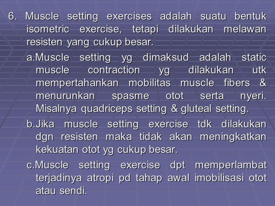 6. Muscle setting exercises adalah suatu bentuk isometric exercise, tetapi dilakukan melawan resisten yang cukup besar.