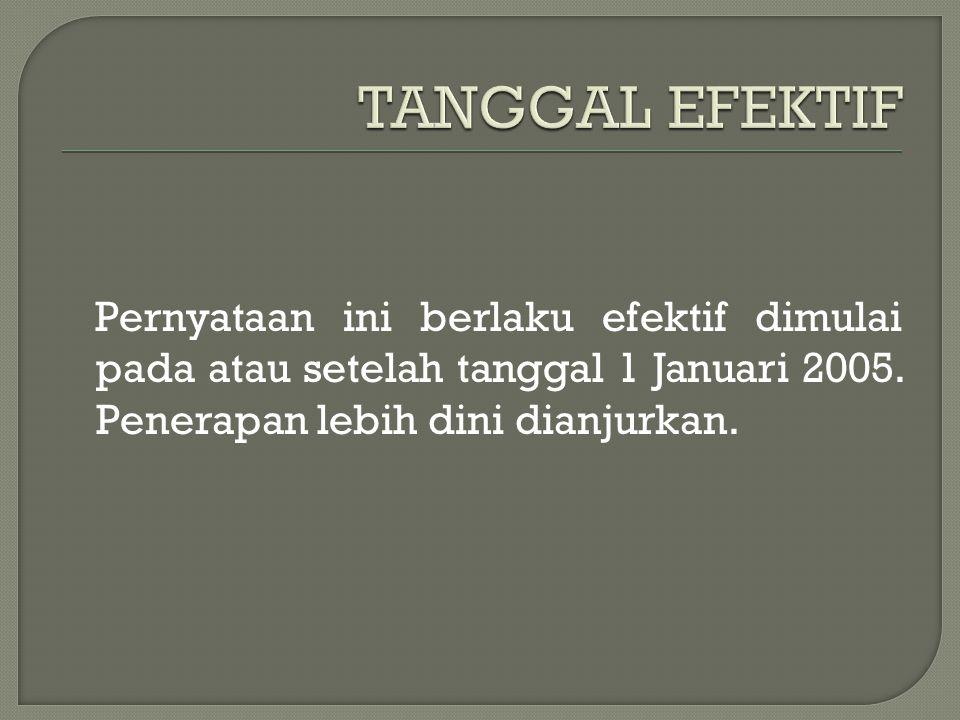 TANGGAL EFEKTIF Pernyataan ini berlaku efektif dimulai pada atau setelah tanggal 1 Januari 2005.