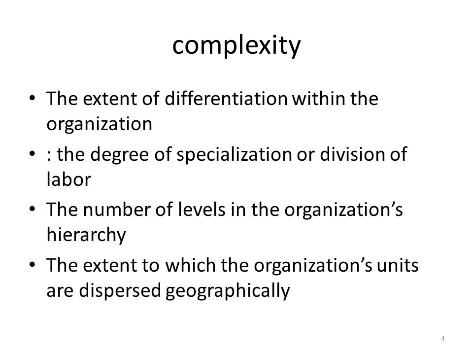complexity The extent of differentiation within the organization