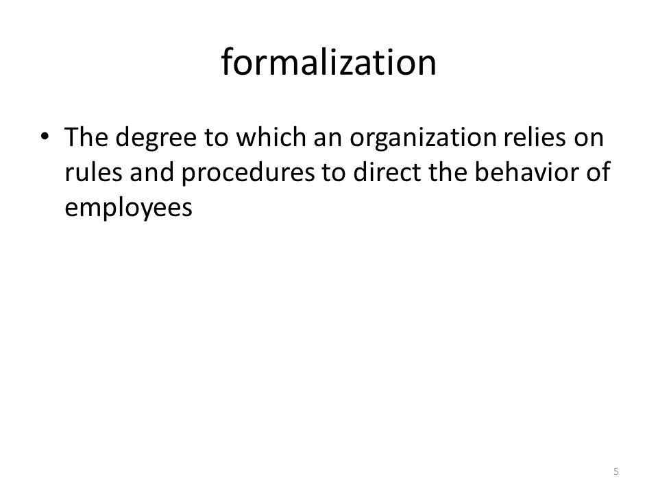 formalization The degree to which an organization relies on rules and procedures to direct the behavior of employees.