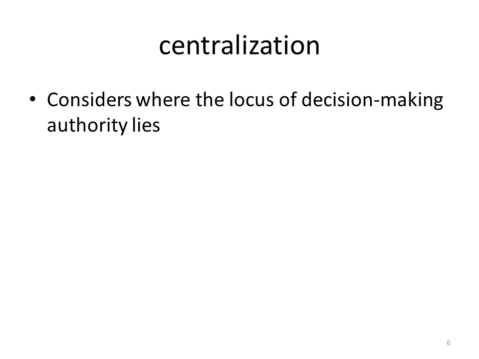 centralization Considers where the locus of decision-making authority lies