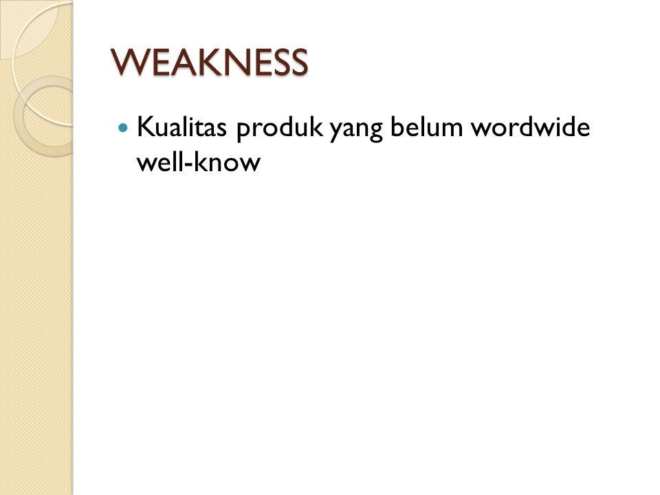 WEAKNESS Kualitas produk yang belum wordwide well-know