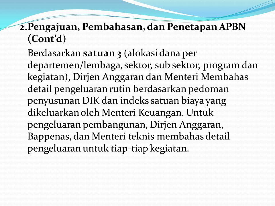 2.Pengajuan, Pembahasan, dan Penetapan APBN (Cont'd) Berdasarkan satuan 3 (alokasi dana per departemen/lembaga, sektor, sub sektor, program dan kegiatan), Dirjen Anggaran dan Menteri Membahas detail pengeluaran rutin berdasarkan pedoman penyusunan DIK dan indeks satuan biaya yang dikeluarkan oleh Menteri Keuangan. Untuk pengeluaran pembangunan, Dirjen Anggaran, Bappenas, dan Menteri teknis membahas detail pengeluaran untuk tiap-tiap kegiatan.