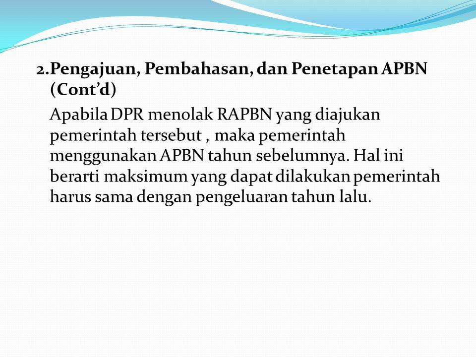 2.Pengajuan, Pembahasan, dan Penetapan APBN (Cont'd) Apabila DPR menolak RAPBN yang diajukan pemerintah tersebut , maka pemerintah menggunakan APBN tahun sebelumnya. Hal ini berarti maksimum yang dapat dilakukan pemerintah harus sama dengan pengeluaran tahun lalu.
