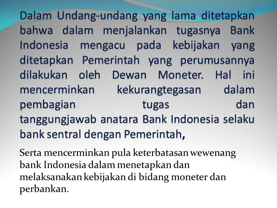 Dalam Undang-undang yang lama ditetapkan bahwa dalam menjalankan tugasnya Bank Indonesia mengacu pada kebijakan yang ditetapkan Pemerintah yang perumusannya dilakukan oleh Dewan Moneter. Hal ini mencerminkan kekurangtegasan dalam pembagian tugas dan tanggungjawab anatara Bank Indonesia selaku bank sentral dengan Pemerintah,